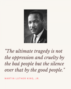 The ultimate tragedy is not the oppression and cruelty by the bad people but the silence over that by the good people._